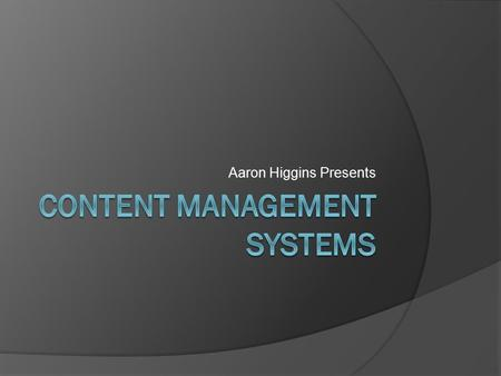 Aaron Higgins Presents. What is a content management system (CMS)?  Software that keeps track of content and stores it.  All types of content.  Supports.