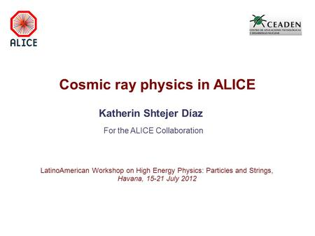 Cosmic ray physics in ALICE Katherin Shtejer Díaz For the ALICE Collaboration LatinoAmerican Workshop on High Energy Physics: Particles and Strings, Havana,