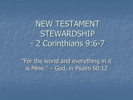 "NEW TESTAMENT STEWARDSHIP - 2 Corinthians 9:6-7 ""For the world and everything in it is Mine."" – God, in Psalm 50:12."