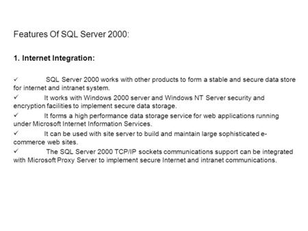 Features Of SQL Server 2000: 1. Internet Integration: SQL Server 2000 works with other products to form a stable and secure data store for internet and.