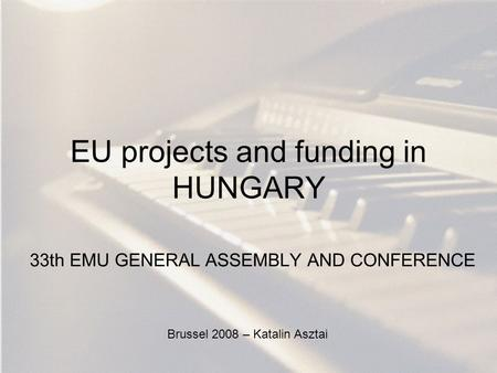 EU projects and funding in HUNGARY 33th EMU GENERAL ASSEMBLY AND CONFERENCE Brussel 2008 – Katalin Asztai.