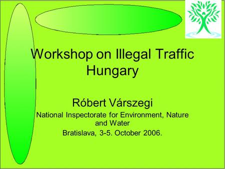 Workshop on Illegal Traffic Hungary Róbert Várszegi National Inspectorate for Environment, Nature and Water Bratislava, 3-5. October 2006.