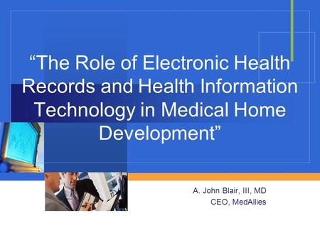 """The Role of Electronic Health Records and Health Information Technology in Medical Home Development"" A. John Blair, III, MD CEO, MedAllies."
