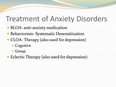 Treatment of Anxiety Disorders BLOA- anti-anxiety medication Behaviorism- Systematic Desensitization CLOA- Therapy (also used for depression) Cognitive.