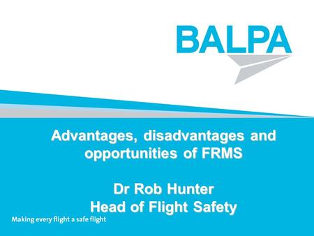 Advantages, disadvantages and opportunities of FRMS Dr Rob Hunter Head of Flight Safety.