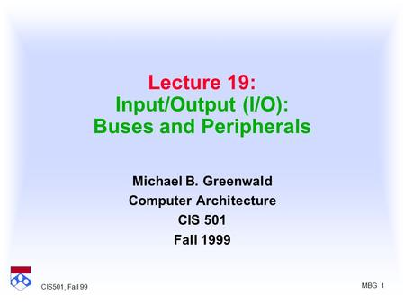 MBG 1 CIS501, Fall 99 Lecture 19: Input/Output (I/O): Buses and Peripherals Michael B. Greenwald Computer Architecture CIS 501 Fall 1999.
