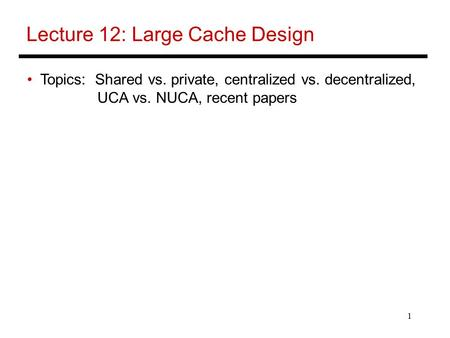 1 Lecture 12: Large Cache Design Topics: Shared vs. private, centralized vs. decentralized, UCA vs. NUCA, recent papers.