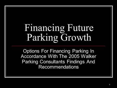1 Financing Future Parking Growth Options For Financing Parking In Accordance With The 2005 Walker Parking Consultants Findings And Recommendations.
