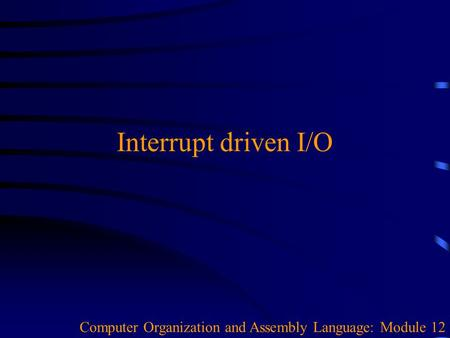Interrupt driven I/O Computer Organization and Assembly Language: Module 12.