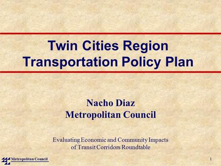 Metropolitan Council 1 Twin Cities Region Transportation Policy Plan Nacho Diaz Metropolitan Council Evaluating Economic and Community Impacts of Transit.