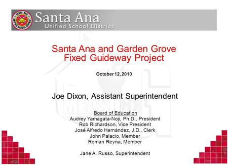 1 Santa Ana and Garden Grove Fixed Guideway Project October 12, 2010 Joe Dixon, Assistant Superintendent Board of Education Audrey Yamagata-Noji, Ph.D.,