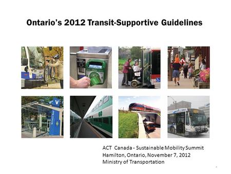 1 Ontario's 2012 Transit-Supportive Guidelines ACT Canada - Sustainable Mobility Summit Hamilton, Ontario, November 7, 2012 Ministry of Transportation.