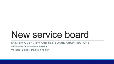 New service board SYSTEM OVERVIEW AND nSB BOARD ARCHITECTURE LHCb Italia Collaboration Meeting Valerio Bocci, Paolo Fresch.