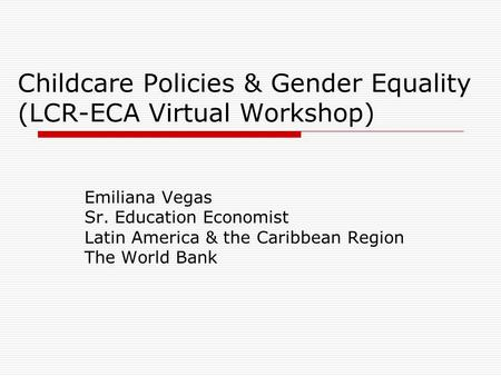 Childcare Policies & Gender Equality (LCR-ECA Virtual Workshop) Emiliana Vegas Sr. Education Economist Latin America & the Caribbean Region The World Bank.