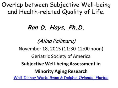 Overlap between Subjective Well-being and Health-related Quality of Life. 3 Ron D. Hays, Ph.D. (Alina Palimaru) November 18, 2015 (11:30-12:00 noon) Geriatric.