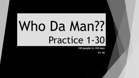 Who Da Man?? Practice 1-30 100 people in 100 days #1-30.