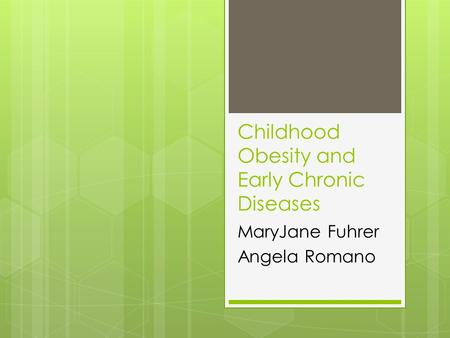 Childhood Obesity and Early Chronic Diseases MaryJane Fuhrer Angela Romano.