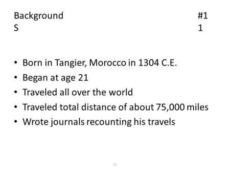 Background#1 S1 Born in Tangier, Morocco in 1304 C.E. Began at age 21 Traveled all over the world Traveled total distance of about 75,000 miles Wrote journals.