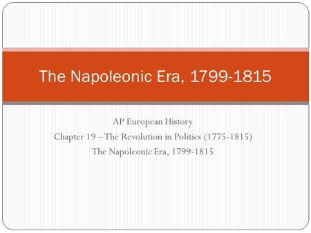 AP European History Chapter 19 – The Revolution in Politics (1775-1815) The Napoleonic Era, 1799-1815.