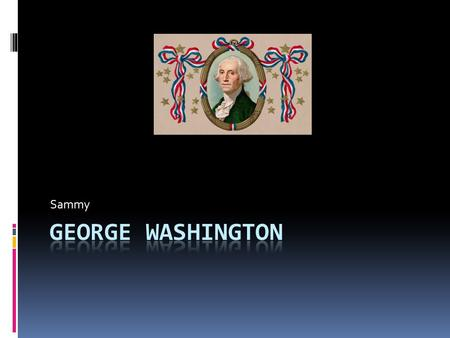 Sammy. George Washington's Early Years  He was born in February 1732.  He also grew up being a farmer.  He never told a lie.