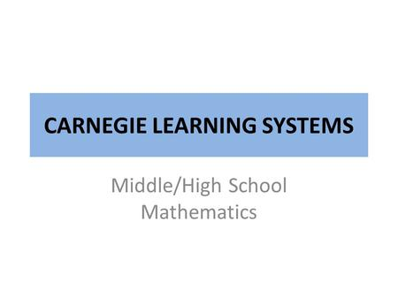 CARNEGIE LEARNING SYSTEMS Middle/High School Mathematics.