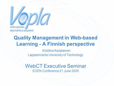 Quality Management in Web-based Learning - A Finnish perspective Kristiina Karjalainen Lappeenranta University of Technology WebCT Executive Seminar EDEN.