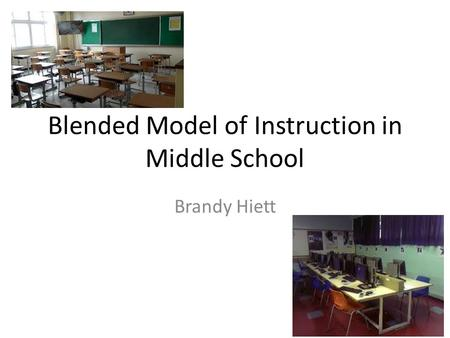 Blended Model of Instruction in Middle School Brandy Hiett.