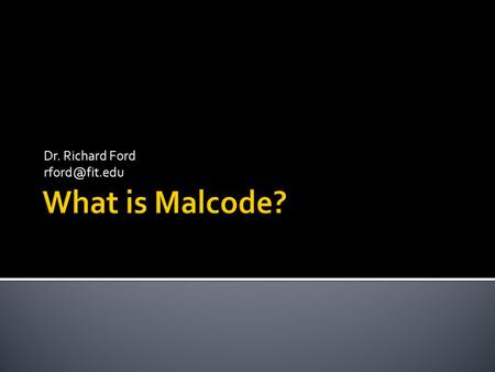 Dr. Richard Ford  Fundamental Definitions  What is Malcode?  Malcode Overview  Follows: Szor Ch.1 & 2.