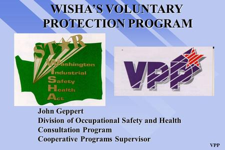 VPP WISHA'S VOLUNTARY PROTECTION PROGRAM John Geppert Division of Occupational Safety and Health Consultation Program Cooperative Programs Supervisor.