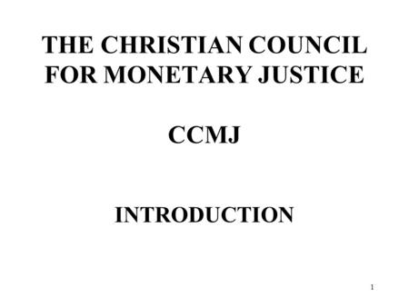 1 THE CHRISTIAN COUNCIL FOR MONETARY JUSTICE CCMJ INTRODUCTION.