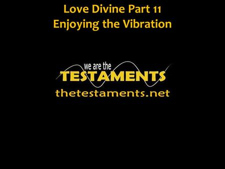 Love Divine Part 11 Enjoying the Vibration. Jn. 3:5 Truly, truly, I say to you, unless one is born of water and the Spirit he cannot enter into the kingdom.