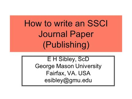 How to write an SSCI Journal Paper (Publishing) E H Sibley, ScD George Mason University Fairfax, VA. USA