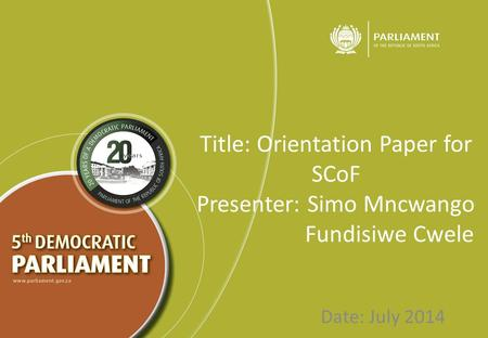 Title: Orientation Paper for SCoF Presenter: Simo Mncwango Fundisiwe Cwele Date: July 2014.
