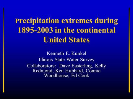 P recipitation extremes during 1895-2003 in the continental United States Kenneth E. Kunkel Illinois State Water Survey Collaborators: Dave Easterling,
