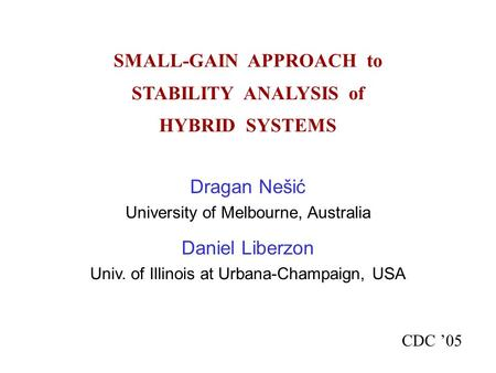 SMALL-GAIN APPROACH to STABILITY ANALYSIS of HYBRID SYSTEMS CDC '05 Dragan Nešić University of Melbourne, Australia Daniel Liberzon Univ. of Illinois at.