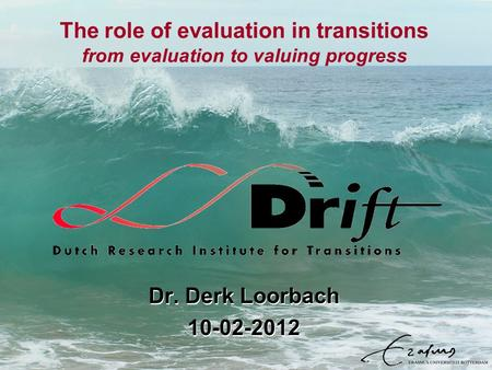 The role of evaluation in transitions from evaluation to valuing progress Dr. Derk Loorbach 10-02-2012 Dr. Derk Loorbach 10-02-2012.