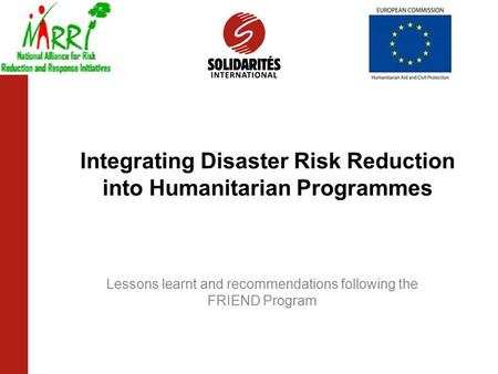 Integrating Disaster Risk Reduction into Humanitarian Programmes Lessons learnt and recommendations following the FRIEND Program.