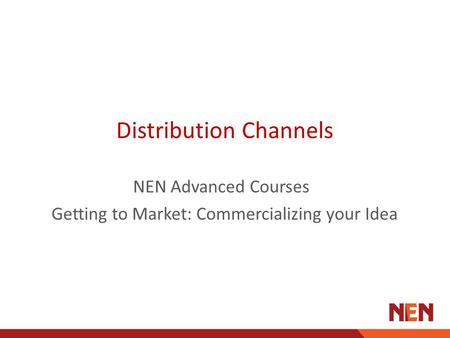 Distribution Channels NEN Advanced Courses Getting to Market: Commercializing your Idea.