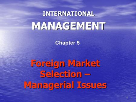 1 Foreign Market Selection – Managerial Issues INTERNATIONALMANAGEMENT Chapter 5.