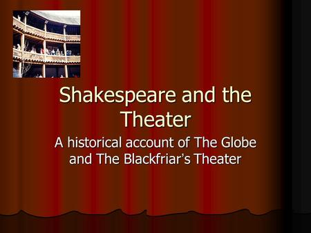 Shakespeare and the Theater A historical account of The Globe and The Blackfriar ' s Theater.