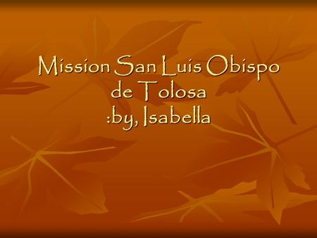 Mission San Luis Obispo de Tolosa :by, Isabella. Table of Contents My Mission was built on September 1, 1772 Mission Site Indians Joining this Mission.