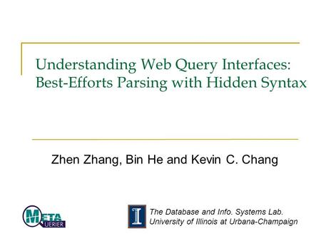 The Database and Info. Systems Lab. University of Illinois at Urbana-Champaign Understanding Web Query Interfaces: Best-Efforts Parsing with Hidden Syntax.