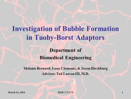 March 24, 2004BME 272/2731 Investigation of Bubble Formation in Tuohy-Borst Adaptors Department of Biomedical Engineering Melanie Bernard, Isaac Clements,