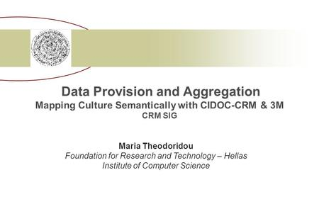 Data Provision and Aggregation Mapping Culture Semantically with CIDOC-CRM & 3M CRM SIG Maria Theodoridou Foundation for Research and Technology – Hellas.