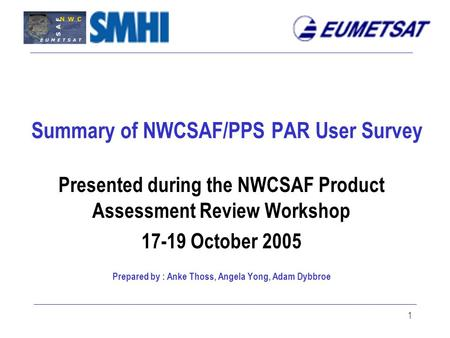 1 Summary of NWCSAF/PPS PAR User Survey Presented during the NWCSAF Product Assessment Review Workshop 17-19 October 2005 Prepared by : Anke Thoss, Angela.
