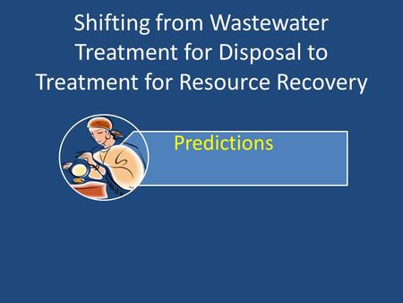 Shifting from Wastewater Treatment for Disposal to Treatment for Resource Recovery.