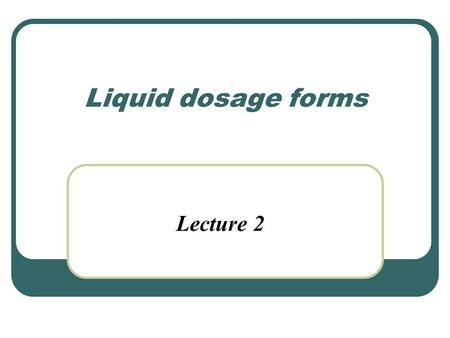 Liquid dosage forms Lecture 2.