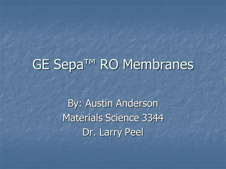 GE Sepa™ RO Membranes By: Austin Anderson Materials Science 3344 Dr. Larry Peel.