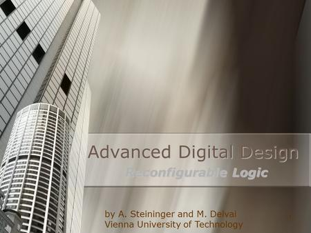1 Advanced Digital Design Reconfigurable Logic by A. Steininger and M. Delvai Vienna University of Technology.