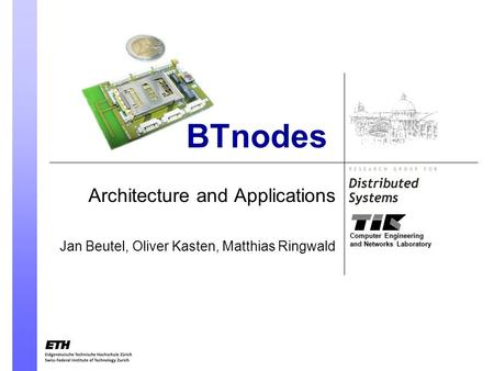 Computer Engineering and Networks Laboratory BTnodes Architecture and Applications Jan Beutel, Oliver Kasten, Matthias Ringwald.